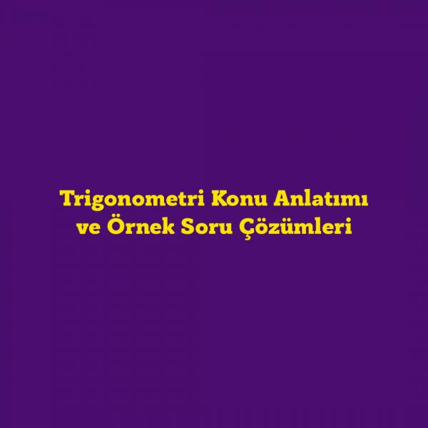 Trigonometri Konu Anlatımı ve Örnek Soru Çözümleri