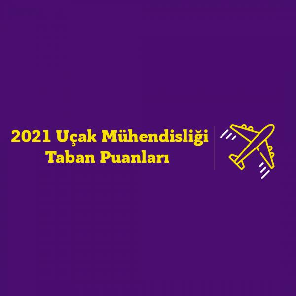 Uçak Mühendisliği Taban Puanları 2021 ve Başarı Sıralamaları
